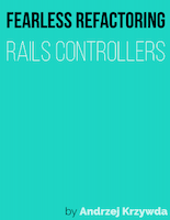 Fearless Refactoring: Rails Controllers