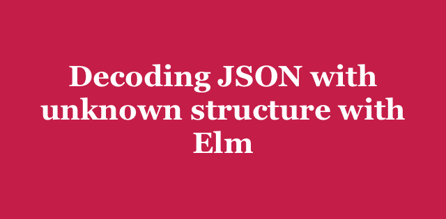 Decoding JSON with unknown structure with Elm   Arkency Blog