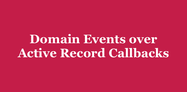 Domain Events over Active Record Callbacks | Arkency Blog