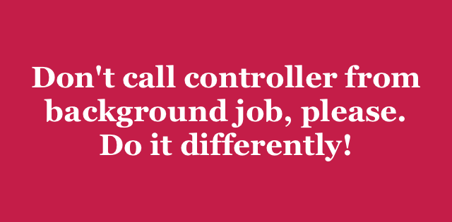 Don't call controller from background job, please  Do it differently