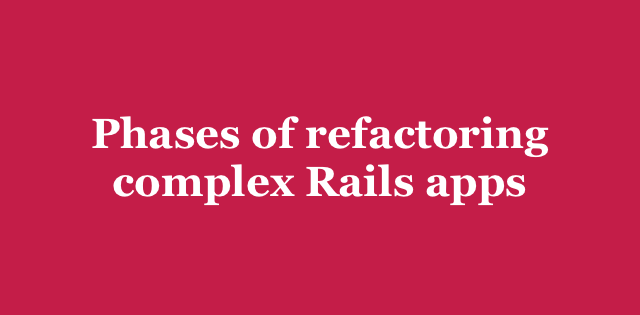 Phases of refactoring complex Rails apps | Arkency Blog