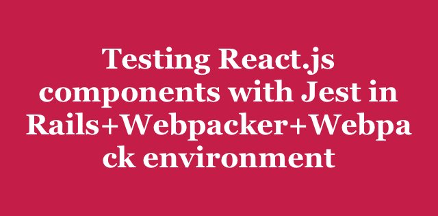 Testing React js components with Jest in Rails+Webpacker+Webpack