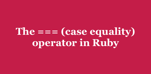 The === (case equality) operator in Ruby | Arkency Blog