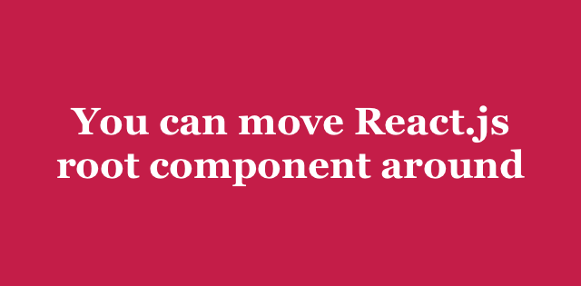 You can move React js root component around | Arkency Blog